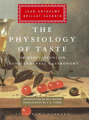 The Physiology of Taste by Jean Anthelme Brillat-Savarin, a classic tome on the pleasures of food