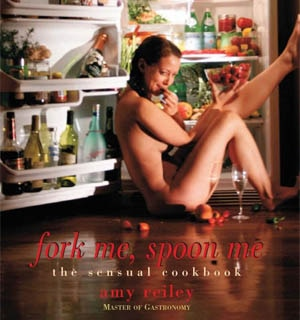 Fork Me, Spoon Me: The Sensual Cookbook by Amy Reiley
