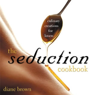 The Seduction Cookbook: Culinary Creations for Lovers by Diane Brown