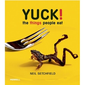 Yuck! The Things People Eat by Neil Setchfield