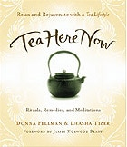 Tea Here Now, Relax and Rejuvenate With a Tea Lifestyle by Donna Fellman and Lhasha Tizer